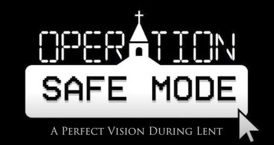 Operation Safe Mode: A perfect vision during Lent